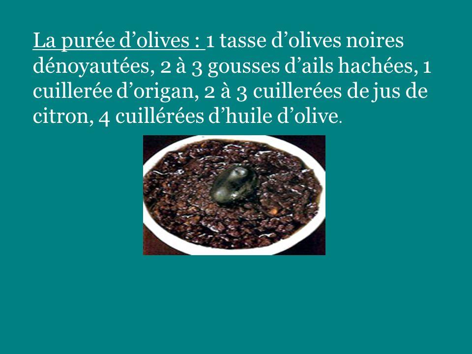 La purée d'olives : 1 tasse d'olives noires dénoyautées, 2 à 3 gousses d'ails hachées, 1 cuillerée d'origan, 2 à 3 cuillerées de jus de citron, 4 cuillérées d'huile d'olive.