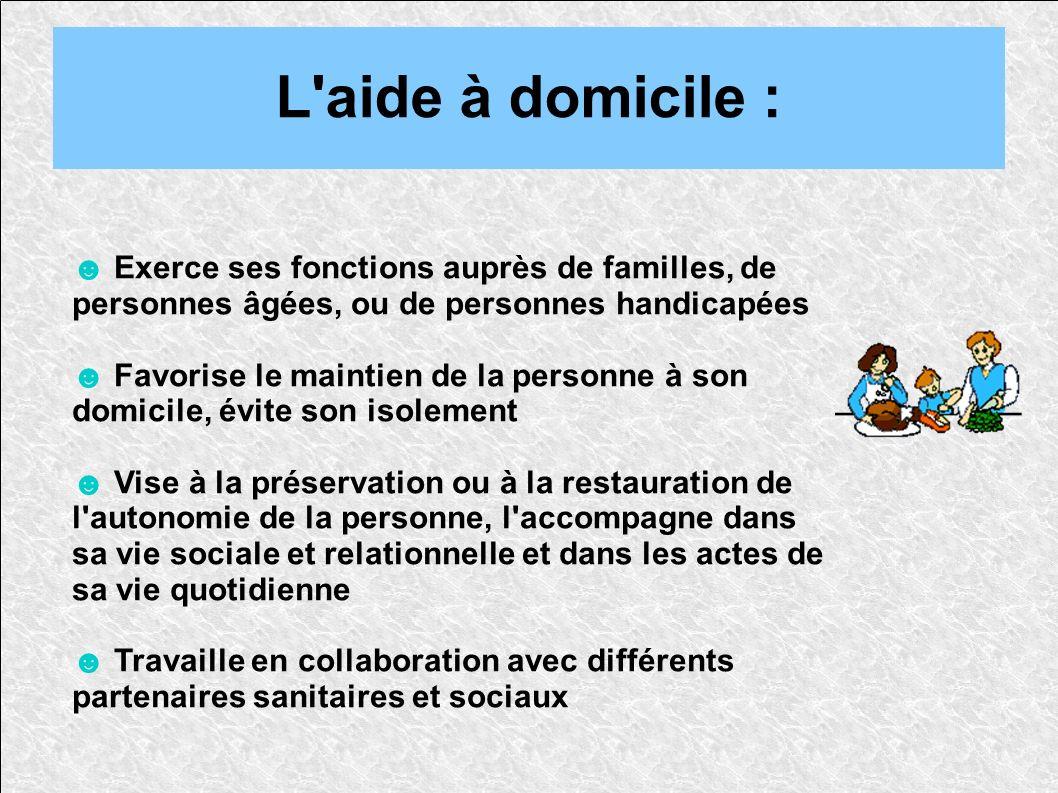 L aide à domicile : ☻ Exerce ses fonctions auprès de familles, de personnes âgées, ou de personnes handicapées.