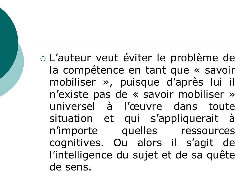 L'auteur veut éviter le problème de la compétence en tant que « savoir mobiliser », puisque d'après lui il n'existe pas de « savoir mobiliser » universel à l'œuvre dans toute situation et qui s'appliquerait à n'importe quelles ressources cognitives.