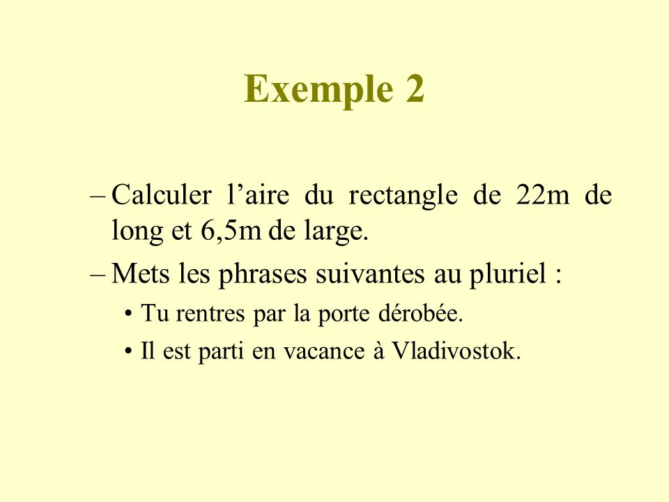 Exemple 2 Calculer l'aire du rectangle de 22m de long et 6,5m de large. Mets les phrases suivantes au pluriel :