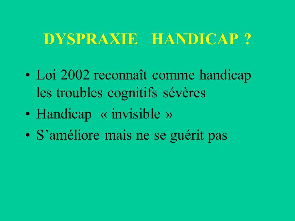 DYSPRAXIE HANDICAP Loi 2002 reconnaît comme handicap les troubles cognitifs sévères. Handicap « invisible »