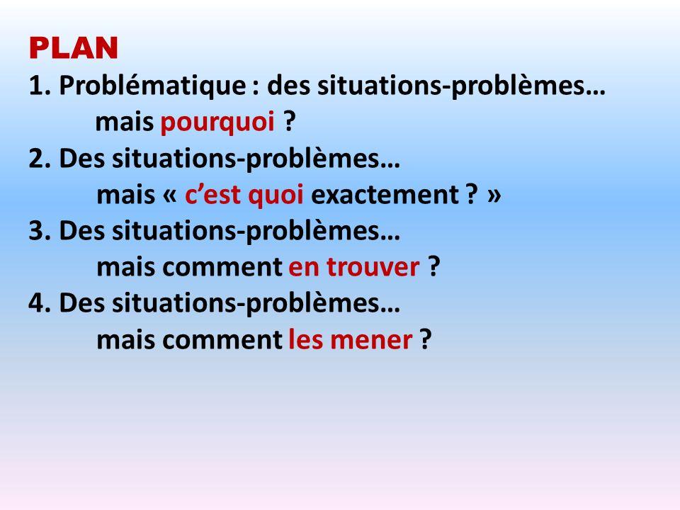 PLAN 1. Problématique : des situations-problèmes… mais pourquoi 2. Des situations-problèmes… mais « c'est quoi exactement »