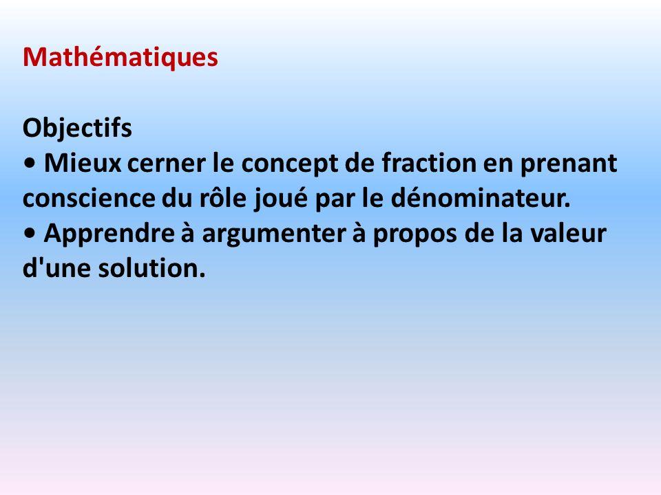 MathématiquesObjectifs. • Mieux cerner le concept de fraction en prenant conscience du rôle joué par le dénominateur.