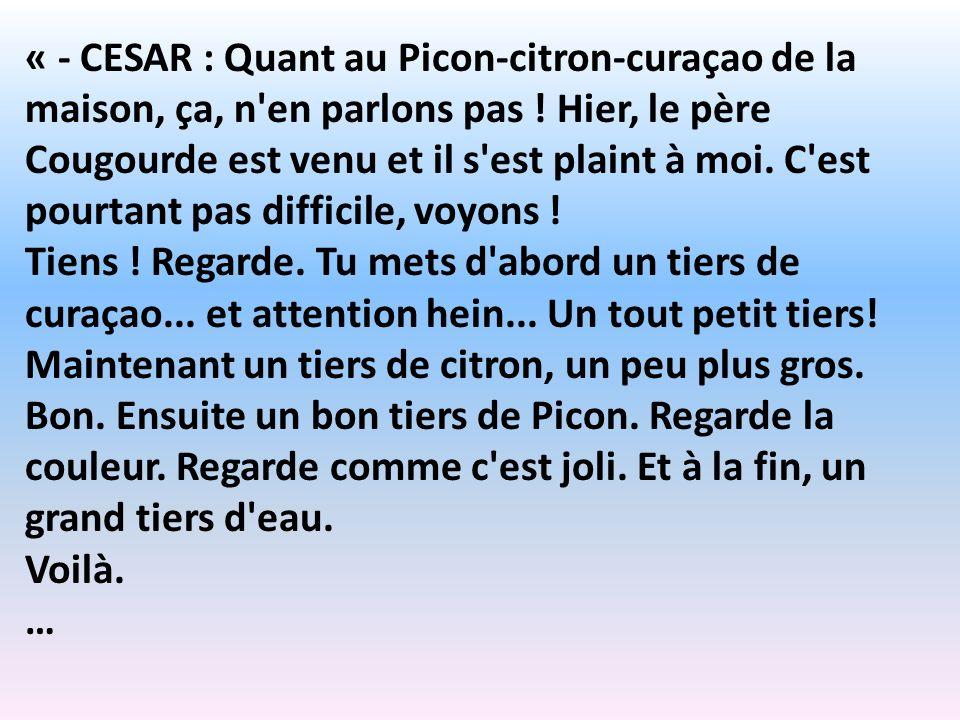 « - CESAR : Quant au Picon-citron-curaçao de la maison, ça, n en parlons pas ! Hier, le père Cougourde est venu et il s est plaint à moi. C est pourtant pas difficile, voyons !