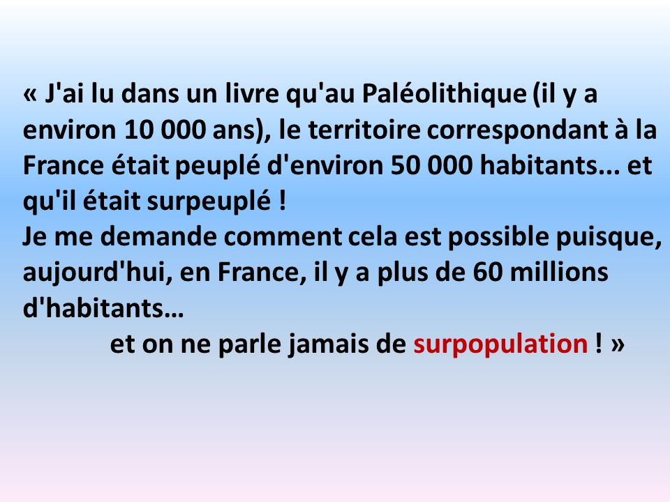 « J ai lu dans un livre qu au Paléolithique (il y a environ 10 000 ans), le territoire correspondant à la France était peuplé d environ 50 000 habitants... et qu il était surpeuplé !