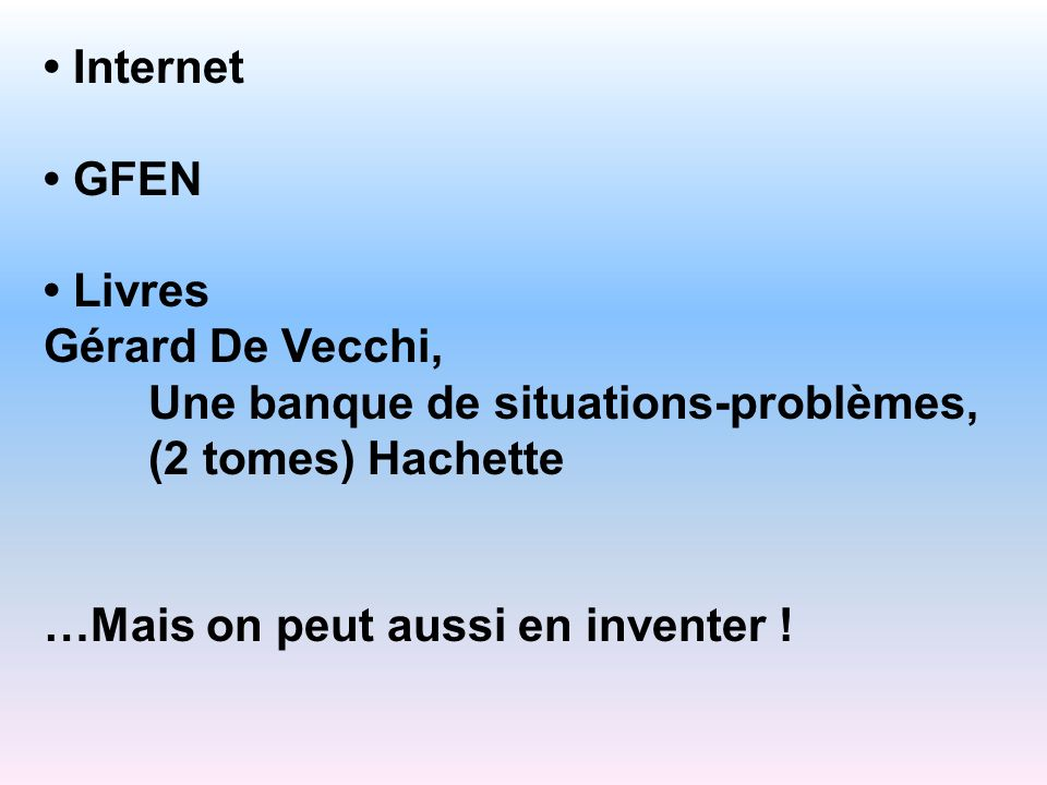• Internet • GFEN. • Livres. Gérard De Vecchi, Une banque de situations-problèmes, (2 tomes) Hachette.