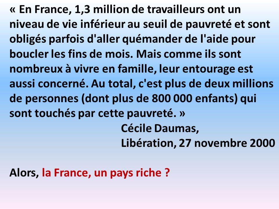 « En France, 1,3 million de travailleurs ont un niveau de vie inférieur au seuil de pauvreté et sont obligés parfois d aller quémander de l aide pour boucler les fins de mois. Mais comme ils sont nombreux à vivre en famille, leur entourage est aussi concerné. Au total, c est plus de deux millions de personnes (dont plus de 800 000 enfants) qui sont touchés par cette pauvreté. »