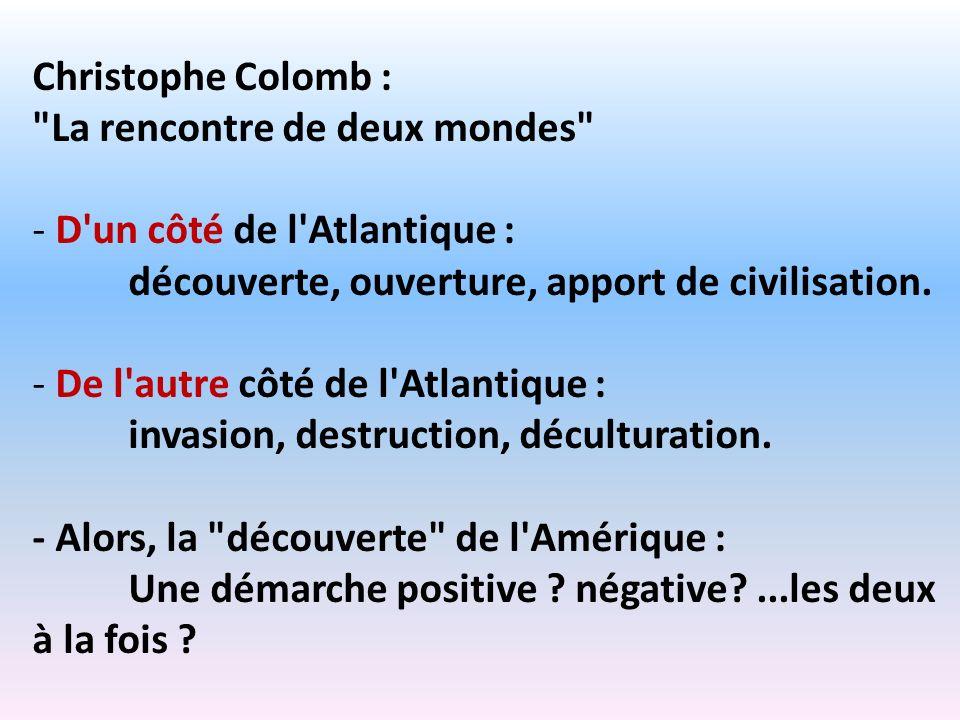 Christophe Colomb : La rencontre de deux mondes D un côté de l Atlantique : découverte, ouverture, apport de civilisation.