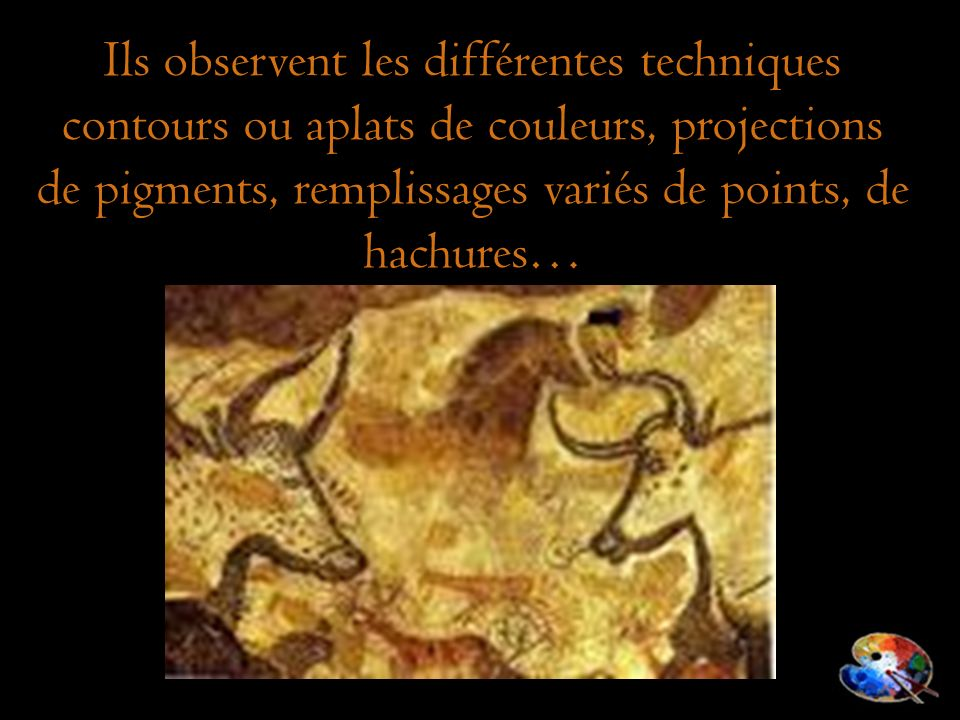 Ils observent les différentes techniques contours ou aplats de couleurs, projections de pigments, remplissages variés de points, de hachures…