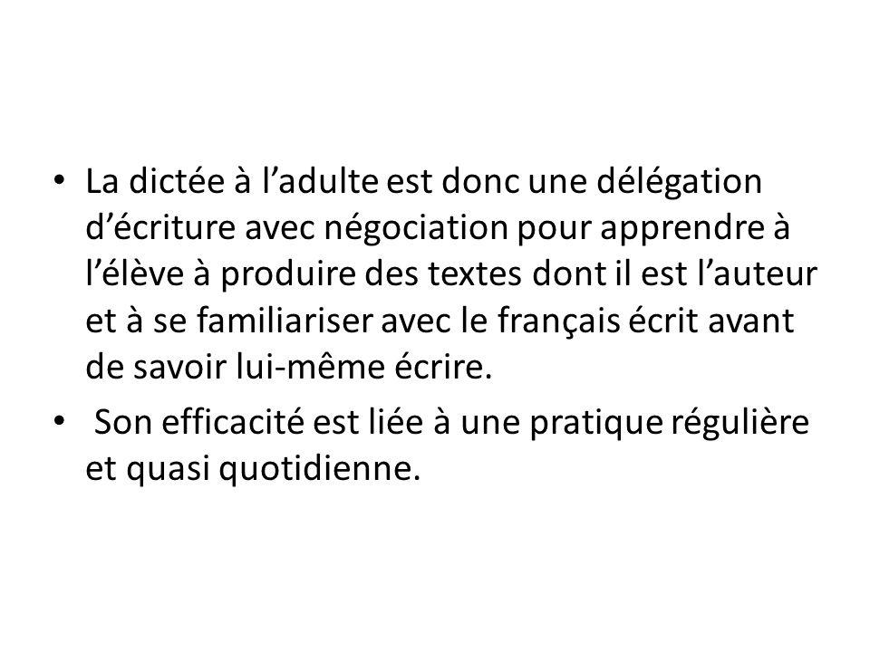La dictée à l'adulte est donc une délégation d'écriture avec négociation pour apprendre à l'élève à produire des textes dont il est l'auteur et à se familiariser avec le français écrit avant de savoir lui-même écrire.
