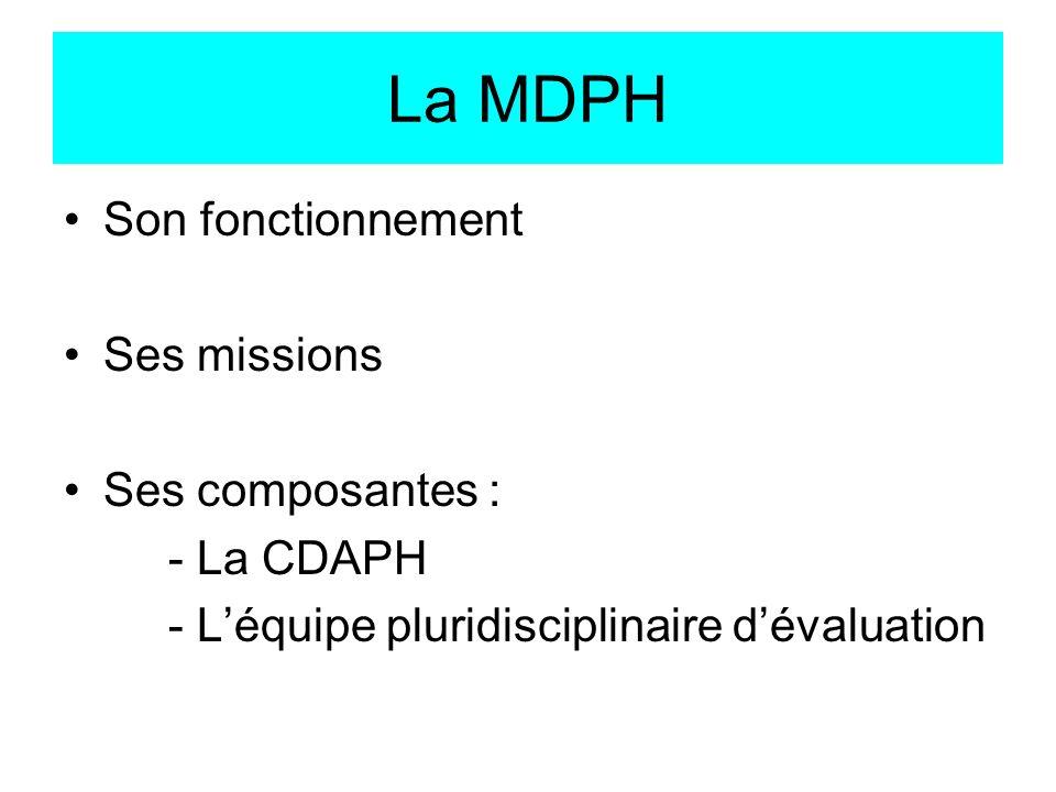 La MDPH Son fonctionnement Ses missions Ses composantes : - La CDAPH