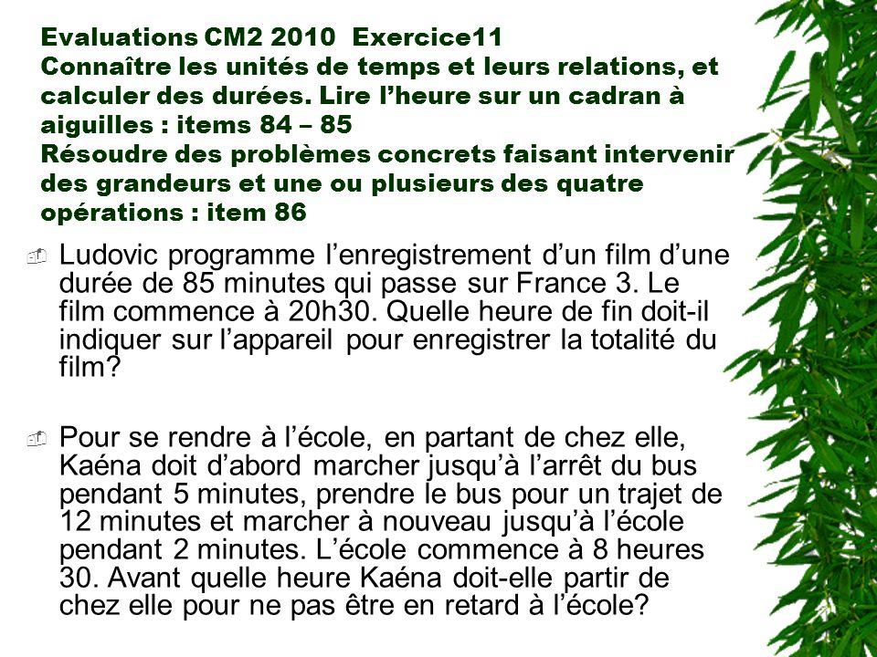 Evaluations CM2 2010 Exercice11 Connaître les unités de temps et leurs relations, et calculer des durées. Lire l'heure sur un cadran à aiguilles : items 84 – 85 Résoudre des problèmes concrets faisant intervenir des grandeurs et une ou plusieurs des quatre opérations : item 86