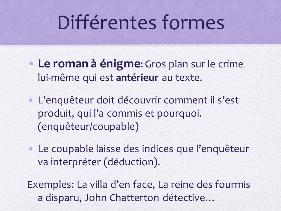 Différentes formes Le roman à énigme: Gros plan sur le crime lui-même qui est antérieur au texte.