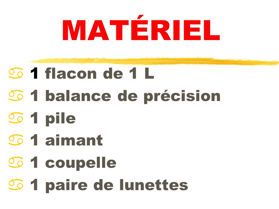 MATÉRIEL 1 flacon de 1 L 1 balance de précision 1 pile 1 aimant