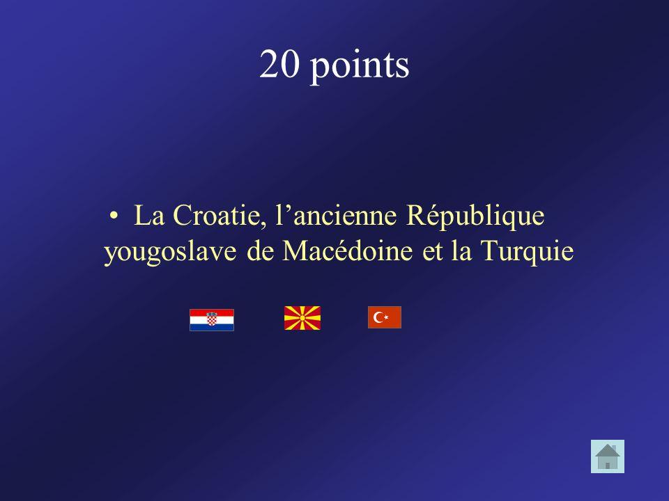 20 points La Croatie, l'ancienne République yougoslave de Macédoine et la Turquie