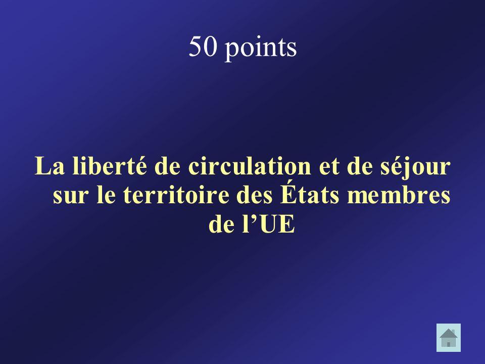 50 points La liberté de circulation et de séjour sur le territoire des États membres de l'UE