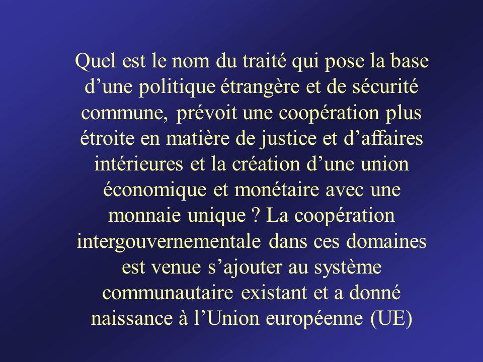 Quel est le nom du traité qui pose la base d'une politique étrangère et de sécurité commune, prévoit une coopération plus étroite en matière de justice et d'affaires intérieures et la création d'une union économique et monétaire avec une monnaie unique .