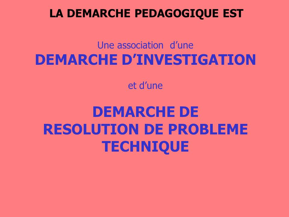 LA DEMARCHE PEDAGOGIQUE EST RESOLUTION DE PROBLEME TECHNIQUE