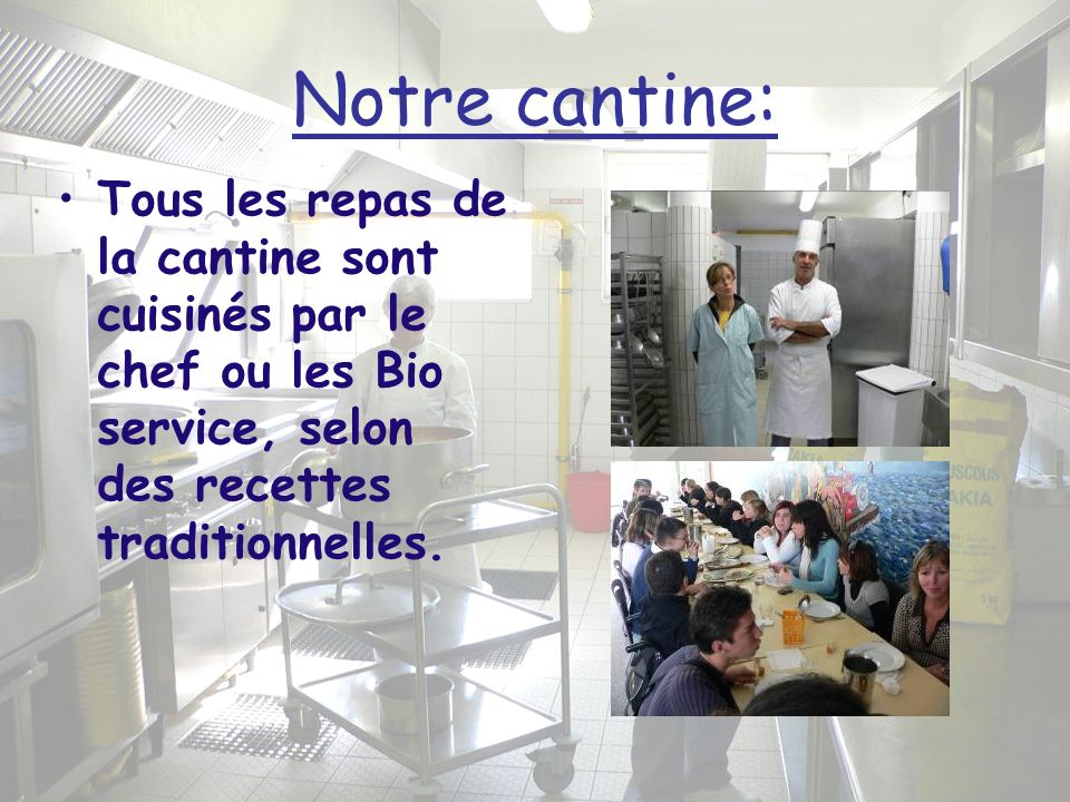 Notre cantine:Tous les repas de la cantine sont cuisinés par le chef ou les Bio service, selon des recettes traditionnelles.