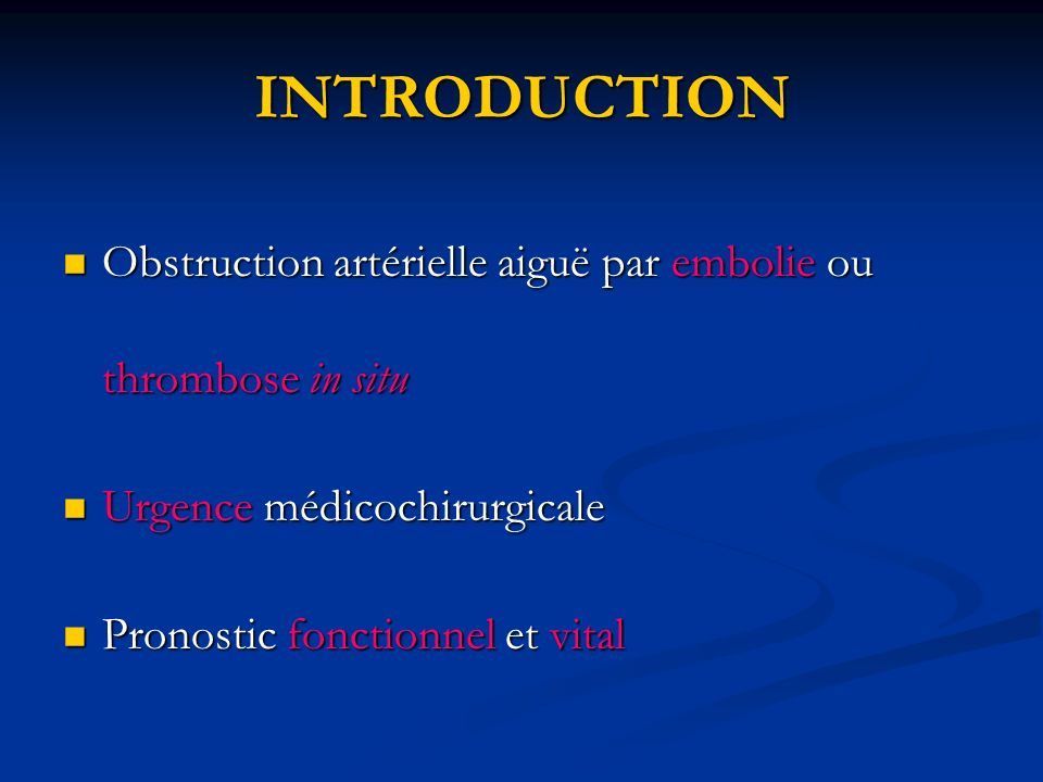INTRODUCTION Obstruction artérielle aiguë par embolie ou thrombose in situ. Urgence médicochirurgicale.