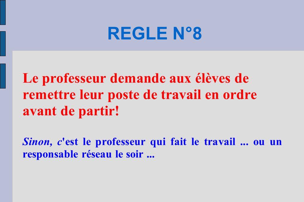 REGLE N°8 Le professeur demande aux élèves de remettre leur poste de travail en ordre avant de partir!