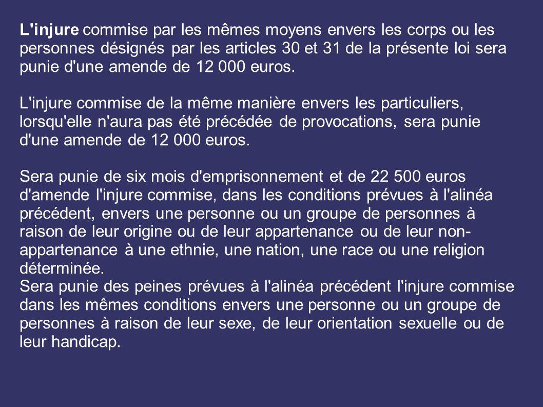 L injure commise par les mêmes moyens envers les corps ou les personnes désignés par les articles 30 et 31 de la présente loi sera punie d une amende de 12 000 euros.