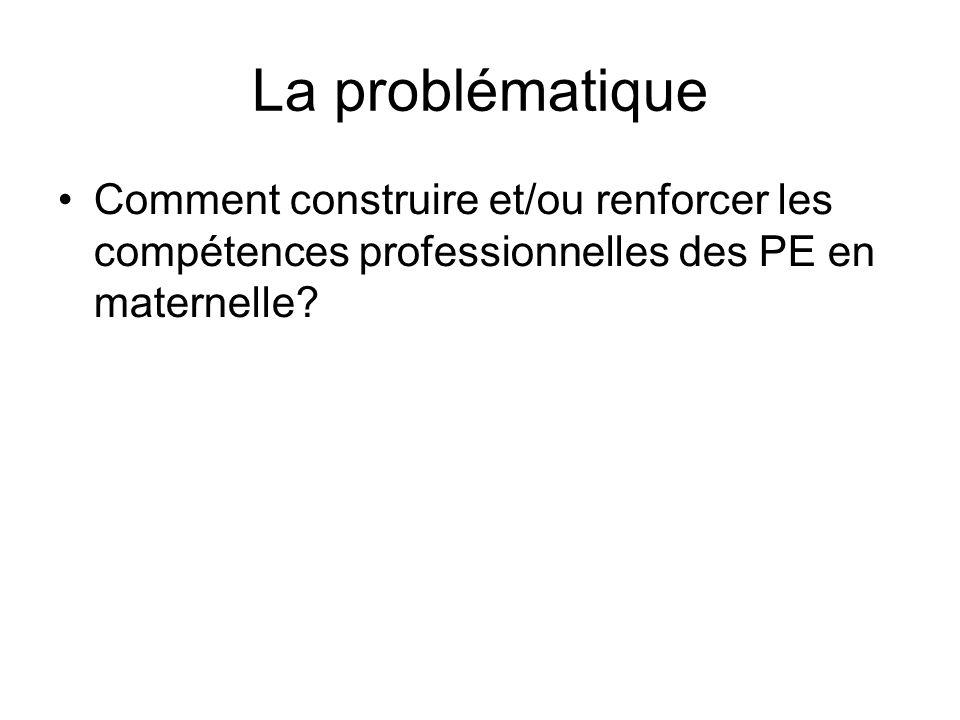 La problématique Comment construire et/ou renforcer les compétences professionnelles des PE en maternelle