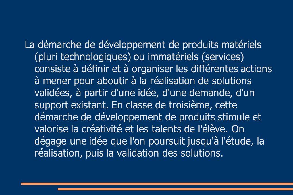 La démarche de développement de produits matériels (pluri technologiques) ou immatériels (services) consiste à définir et à organiser les différentes actions à mener pour aboutir à la réalisation de solutions validées, à partir d une idée, d une demande, d un support existant.