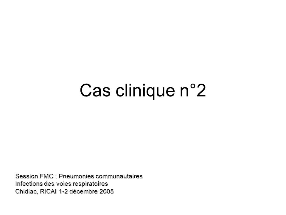 Cas clinique n°2 Session FMC : Pneumonies communautaires Infections des voies respiratoires Chidiac, RICAI 1-2 décembre 2005.