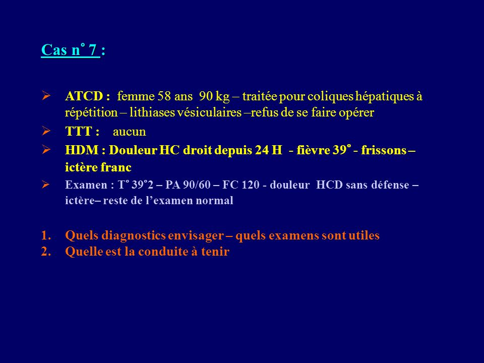 Cas n° 7 : ATCD : femme 58 ans 90 kg – traitée pour coliques hépatiques à répétition – lithiases vésiculaires –refus de se faire opérer.