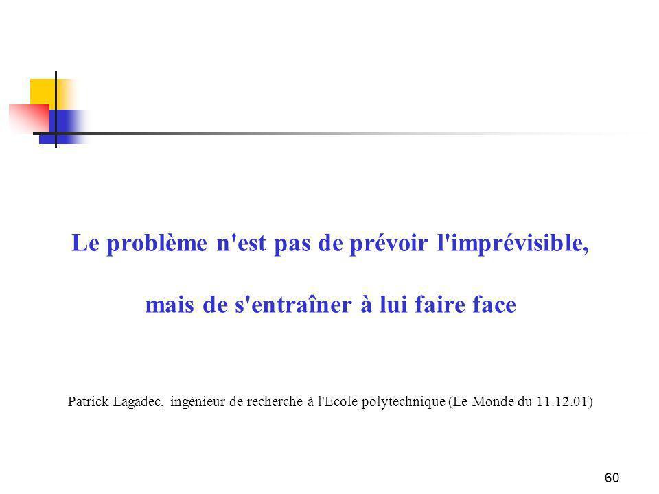 Le problème n est pas de prévoir l imprévisible, mais de s entraîner à lui faire face Patrick Lagadec, ingénieur de recherche à l Ecole polytechnique (Le Monde du 11.12.01)