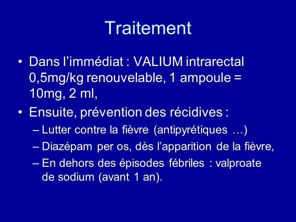 TraitementDans l'immédiat : VALIUM intrarectal 0,5mg/kg renouvelable, 1 ampoule = 10mg, 2 ml, Ensuite, prévention des récidives :