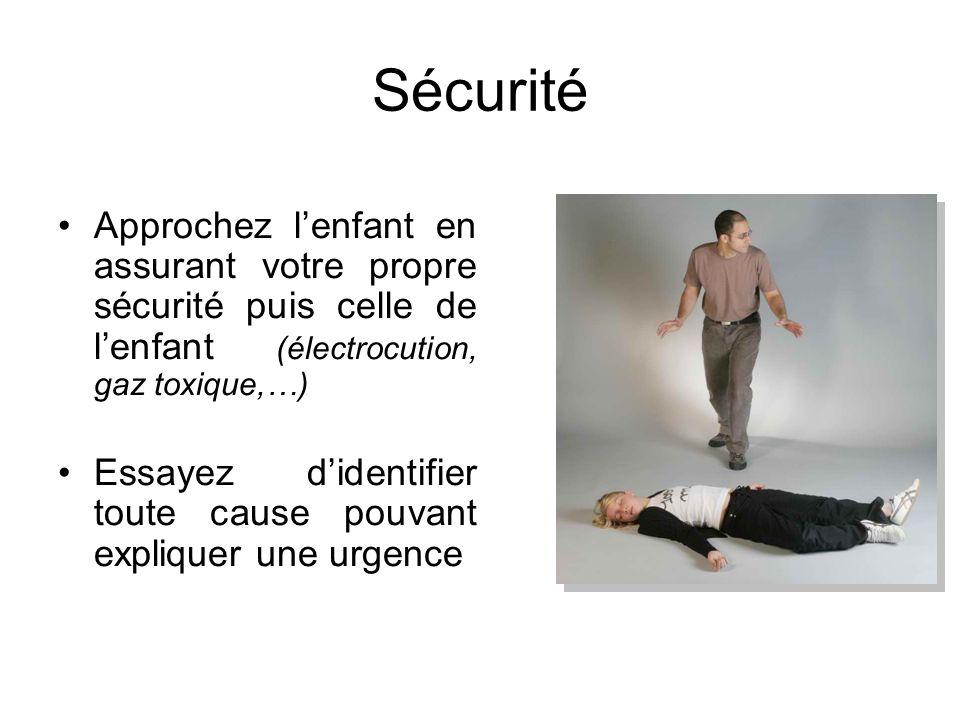 Sécurité Approchez l'enfant en assurant votre propre sécurité puis celle de l'enfant (électrocution, gaz toxique,…)