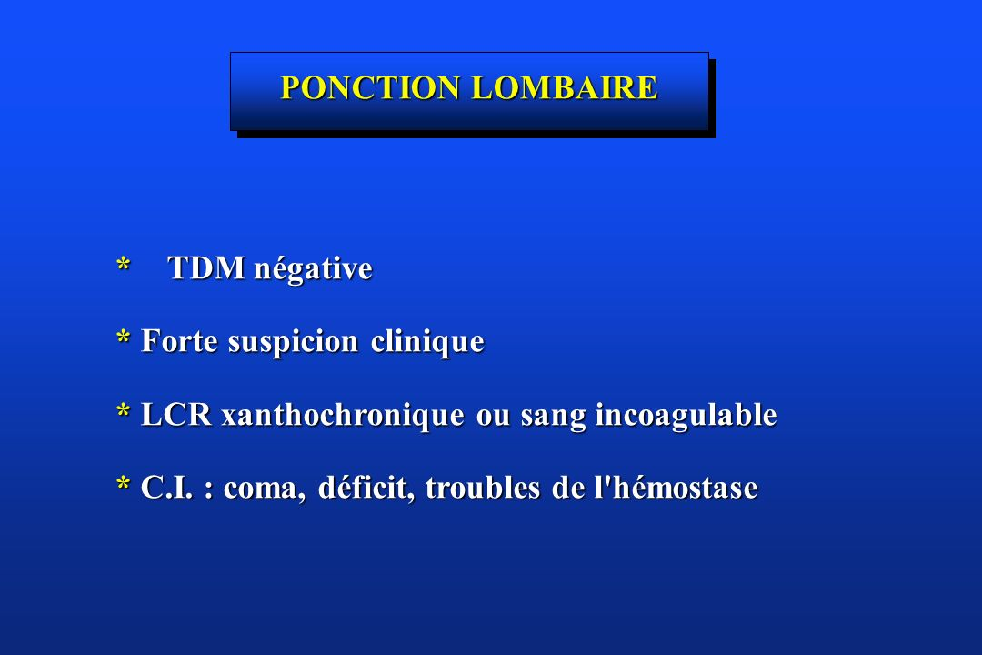 PONCTION LOMBAIRE *TDM négative. * Forte suspicion clinique. * LCR xanthochronique ou sang incoagulable.