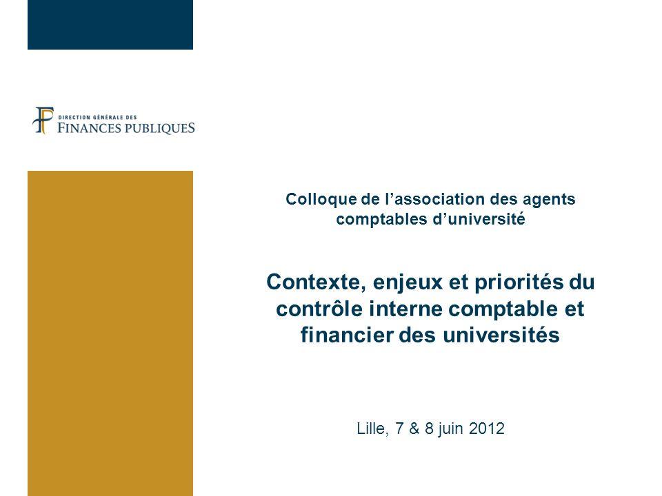 Colloque de l'association des agents comptables d'université Contexte, enjeux et priorités du contrôle interne comptable et financier des universités Lille, 7 & 8 juin 2012