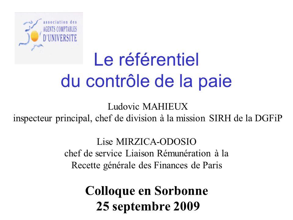 Le référentiel du contrôle de la paie Ludovic MAHIEUX inspecteur principal, chef de division à la mission SIRH de la DGFiP Lise MIRZICA-ODOSIO chef de service Liaison Rémunération à la Recette générale des Finances de Paris Colloque en Sorbonne 25 septembre 2009