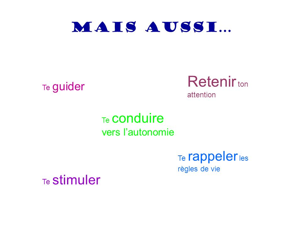Retenir ton attention Mais aussi… Te guider