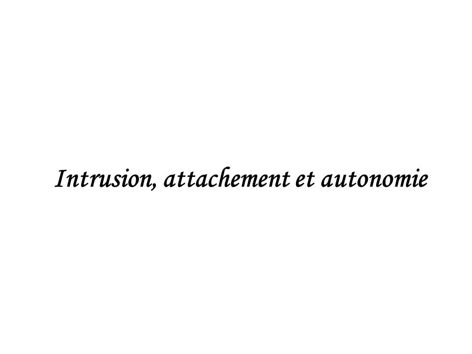 Intrusion, attachement et autonomie