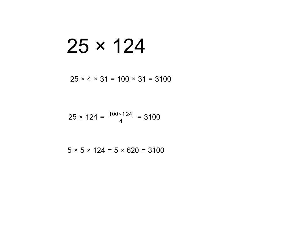 25 × 124 25 × 4 × 31 = 100 × 31 = 3100 25 × 124 = = 3100 5 × 5 × 124 = 5 × 620 = 3100