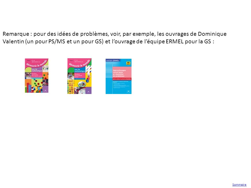 Remarque : pour des idées de problèmes, voir, par exemple, les ouvrages de Dominique Valentin (un pour PS/MS et un pour GS) et l'ouvrage de l'équipe ERMEL pour la GS :