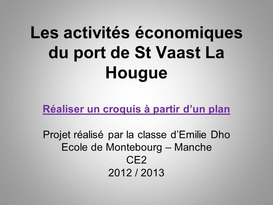 Les activités économiques du port de St Vaast La Hougue Réaliser un croquis à partir d'un plan Projet réalisé par la classe d'Emilie Dho Ecole de Montebourg – Manche CE2 2012 / 2013