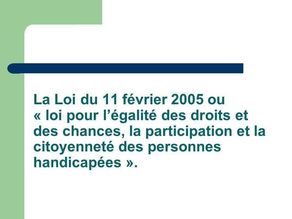 La Loi du 11 février 2005 ou « loi pour l'égalité des droits et des chances, la participation et la citoyenneté des personnes handicapées ».