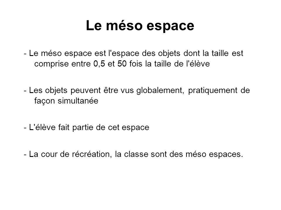 Le méso espace- Le méso espace est l espace des objets dont la taille est comprise entre 0,5 et 50 fois la taille de l élève.