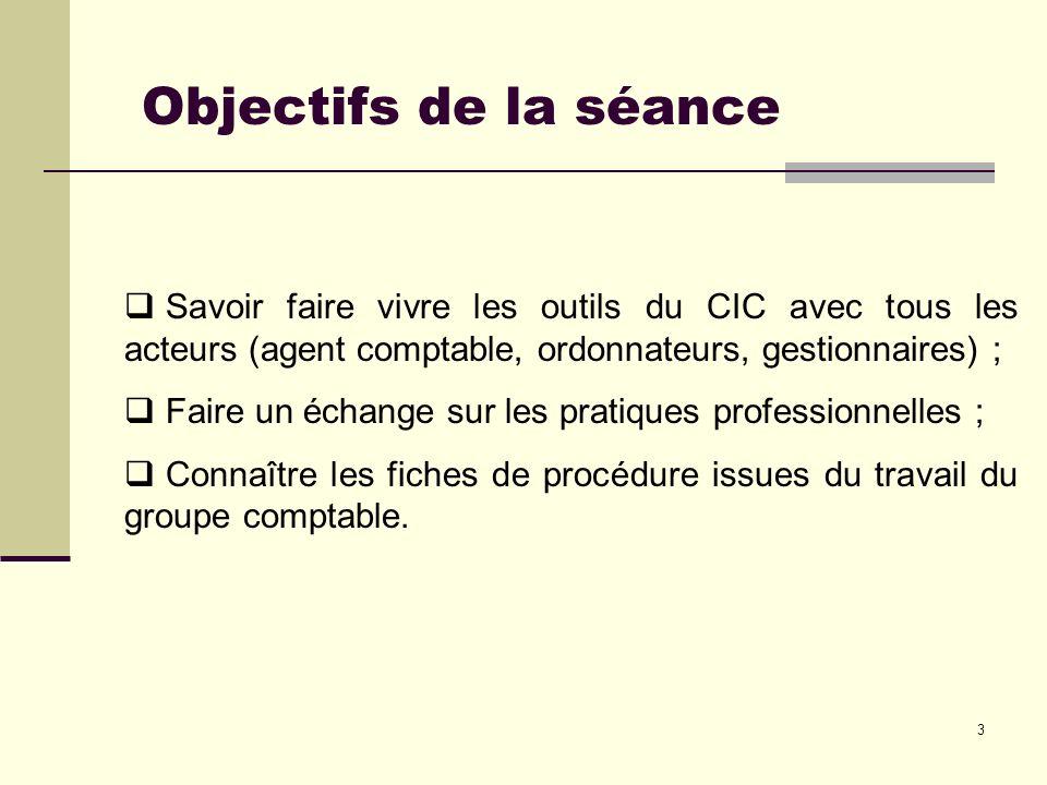 Objectifs de la séance Savoir faire vivre les outils du CIC avec tous les acteurs (agent comptable, ordonnateurs, gestionnaires) ;