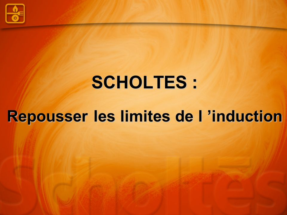 SCHOLTES : Repousser les limites de l 'induction