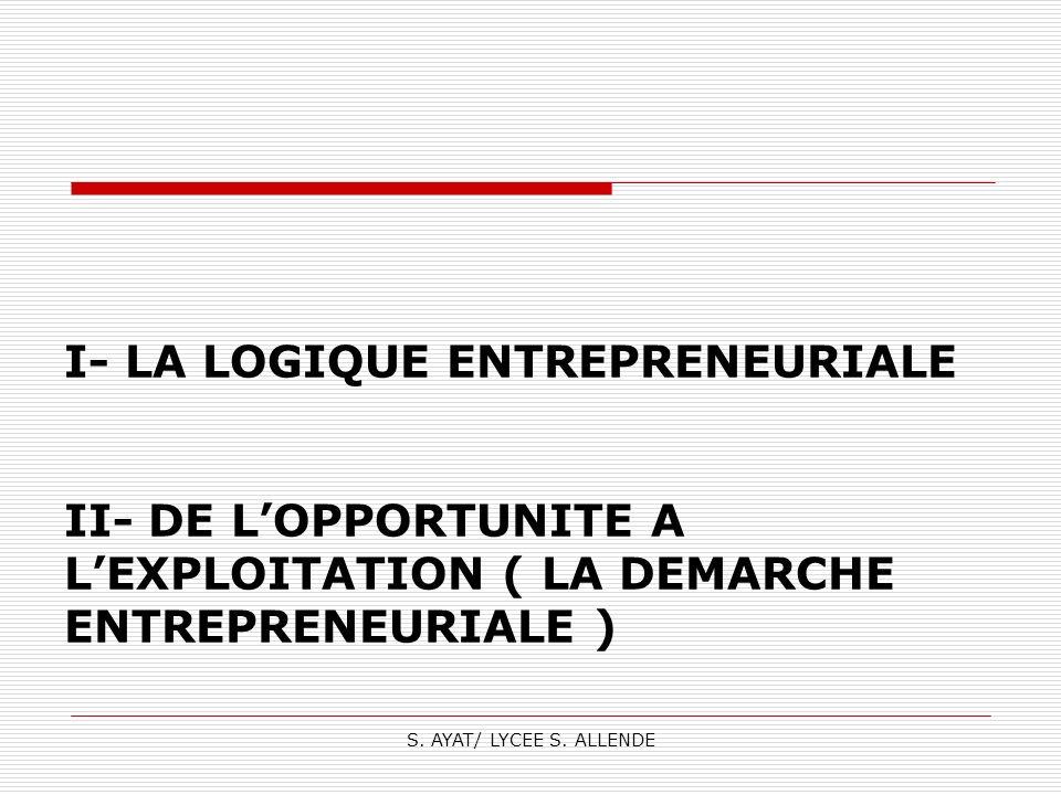 I- LA LOGIQUE ENTREPRENEURIALE II- DE L'OPPORTUNITE A L'EXPLOITATION ( LA DEMARCHE ENTREPRENEURIALE )