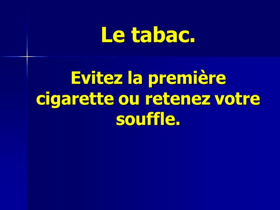 Le tabac. Evitez la première cigarette ou retenez votre souffle.