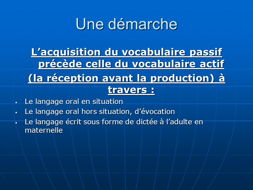 Une démarche L'acquisition du vocabulaire passif précède celle du vocabulaire actif. (la réception avant la production) à travers :