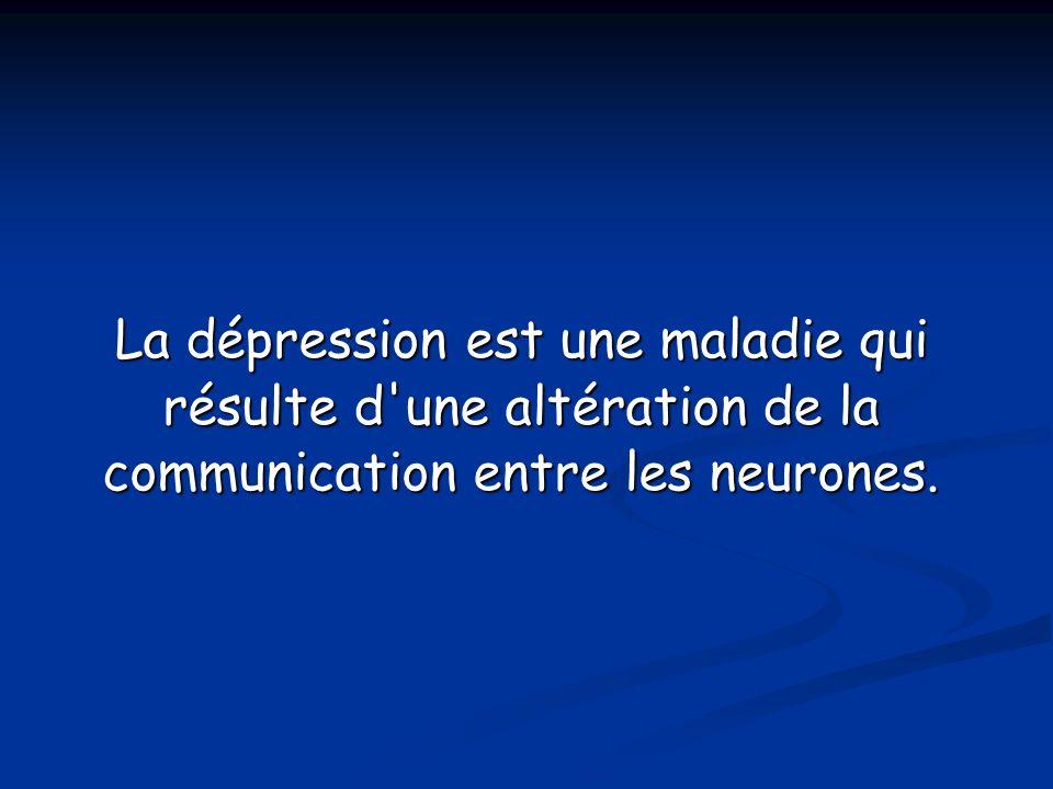 La dépression est une maladie qui résulte d une altération de la communication entre les neurones.