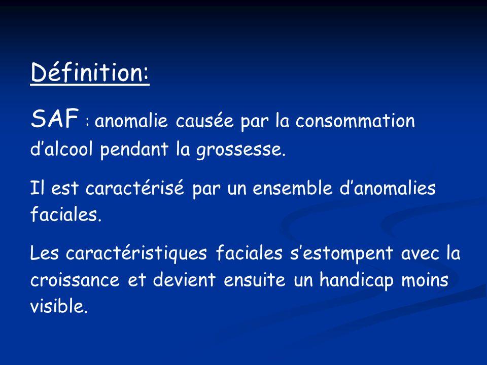 Définition: SAF : anomalie causée par la consommation d'alcool pendant la grossesse. Il est caractérisé par un ensemble d'anomalies faciales.